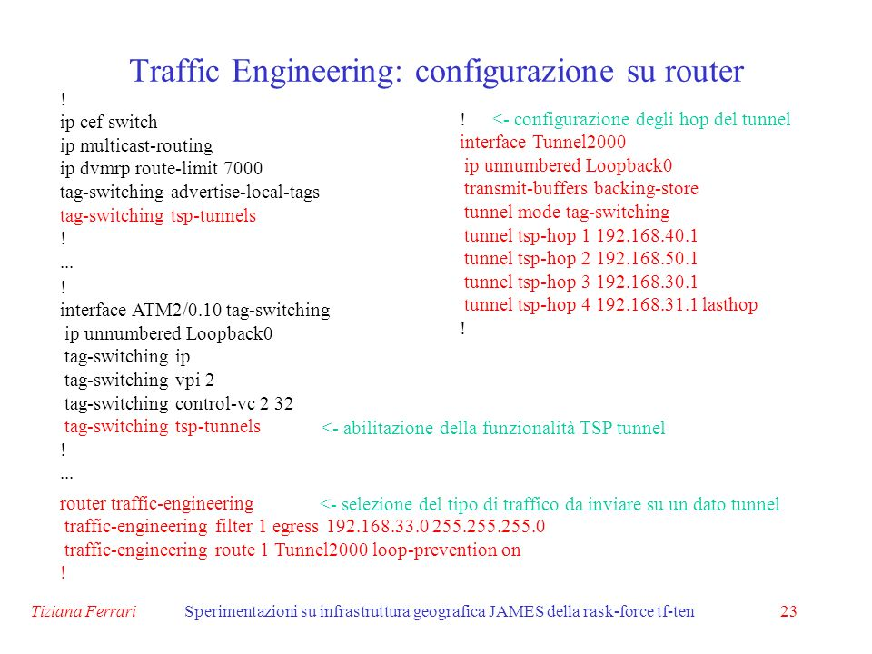 Tiziana FerrariSperimentazioni su infrastruttura geografica JAMES della rask-force tf-ten23 Traffic Engineering: configurazione su router router traffic-engineering traffic-engineering filter 1 egress 192.168.33.0 255.255.255.0 traffic-engineering route 1 Tunnel2000 loop-prevention on .
