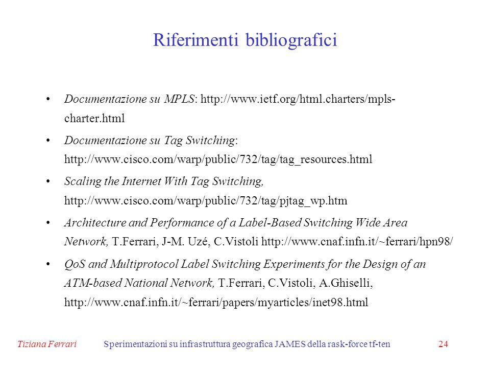 Tiziana FerrariSperimentazioni su infrastruttura geografica JAMES della rask-force tf-ten24 Riferimenti bibliografici Documentazione su MPLS: http://www.ietf.org/html.charters/mpls- charter.html Documentazione su Tag Switching: http://www.cisco.com/warp/public/732/tag/tag_resources.html Scaling the Internet With Tag Switching, http://www.cisco.com/warp/public/732/tag/pjtag_wp.htm Architecture and Performance of a Label-Based Switching Wide Area Network, T.Ferrari, J-M.