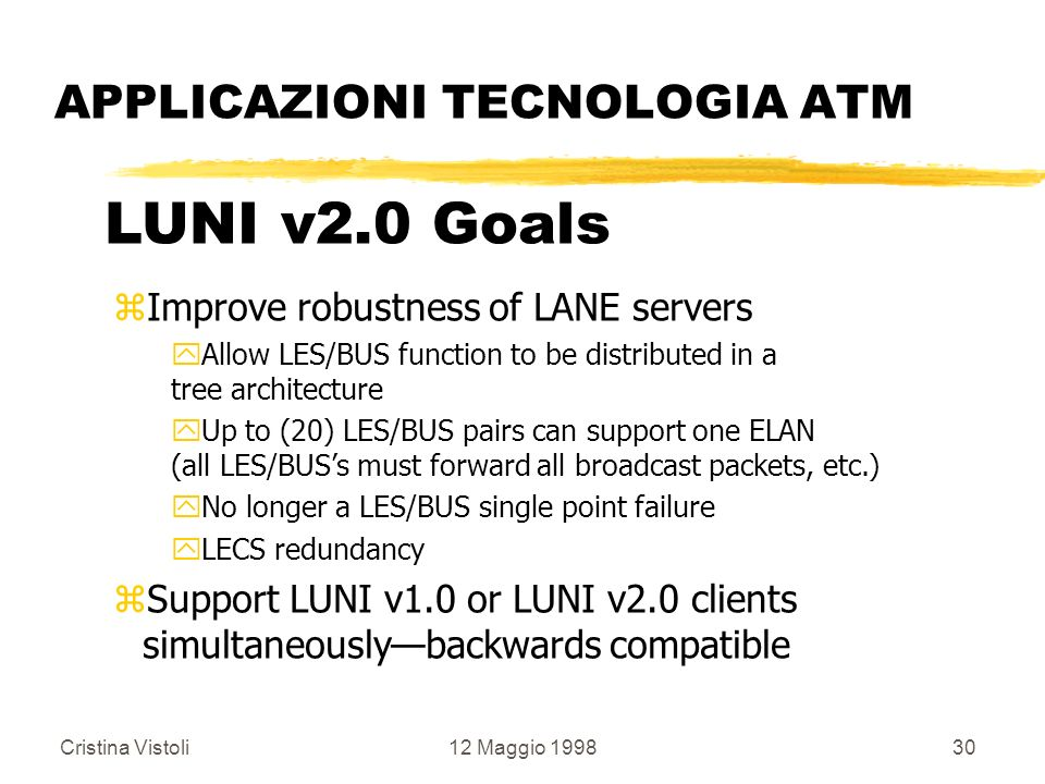 Cristina Vistoli12 Maggio 199830 APPLICAZIONI TECNOLOGIA ATM LUNI v2.0 Goals zImprove robustness of LANE servers yAllow LES/BUS function to be distrib