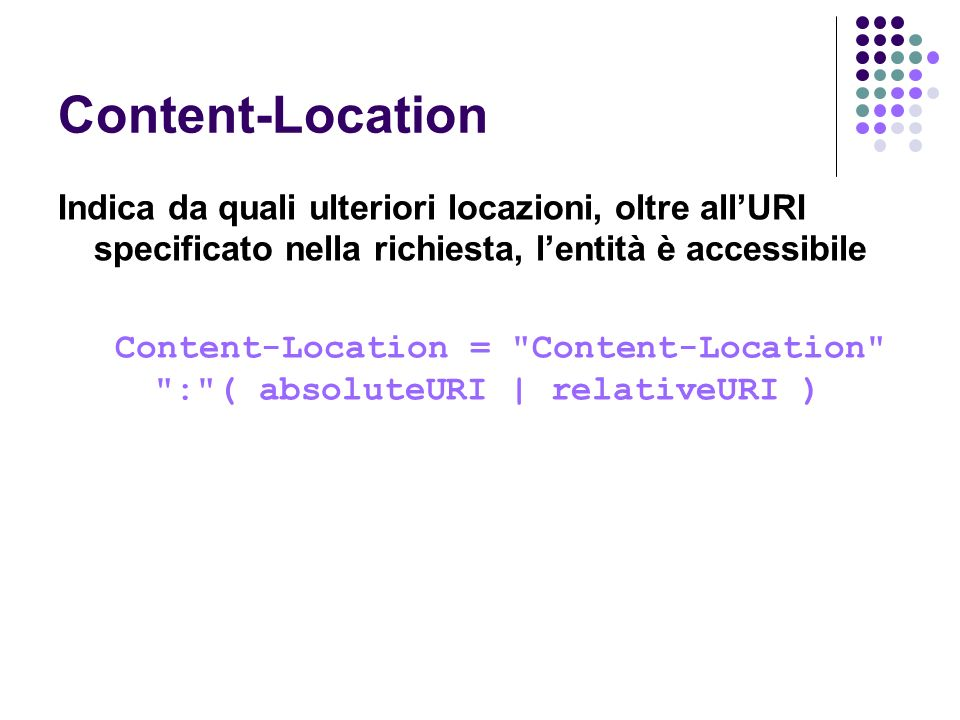 Content-Location Indica da quali ulteriori locazioni, oltre allURI specificato nella richiesta, lentità è accessibile Content-Location =