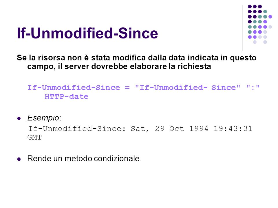 If-Unmodified-Since Se la risorsa non è stata modifica dalla data indicata in questo campo, il server dovrebbe elaborare la richiesta If-Unmodified-Since = If-Unmodified-Since : HTTP-date Esempio: If-Unmodified-Since: Sat, 29 Oct 1994 19:43:31 GMT Rende un metodo condizionale.