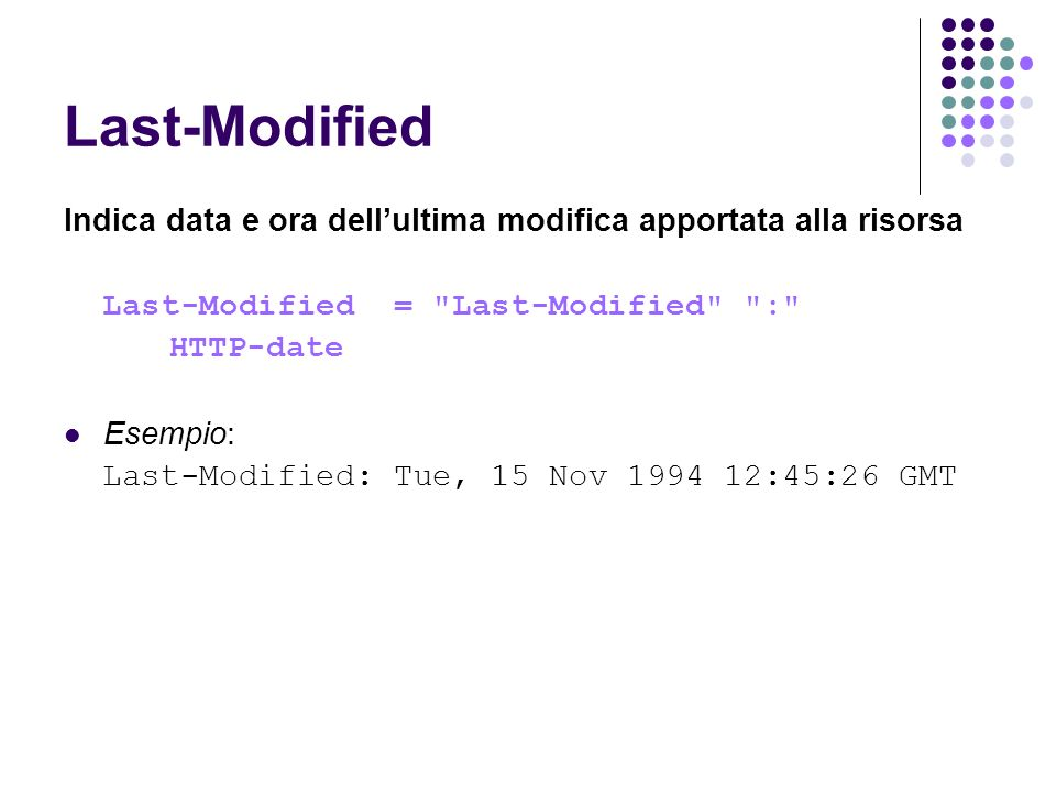 Last-Modified Indica data e ora dellultima modifica apportata alla risorsa Last-Modified = Last-Modified : HTTP-date Esempio: Last-Modified: Tue, 15 Nov 1994 12:45:26 GMT