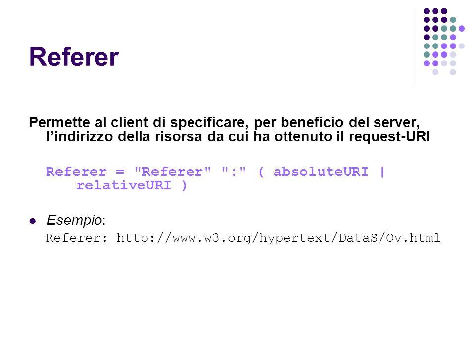 Referer Permette al client di specificare, per beneficio del server, lindirizzo della risorsa da cui ha ottenuto il request-URI Referer =
