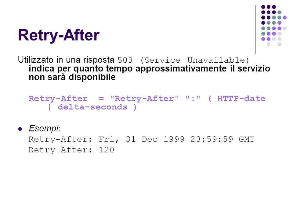 Retry-After Utilizzato in una risposta 503 (Service Unavailable) indica per quanto tempo approssimativamente il servizio non sarà disponibile Retry-Af