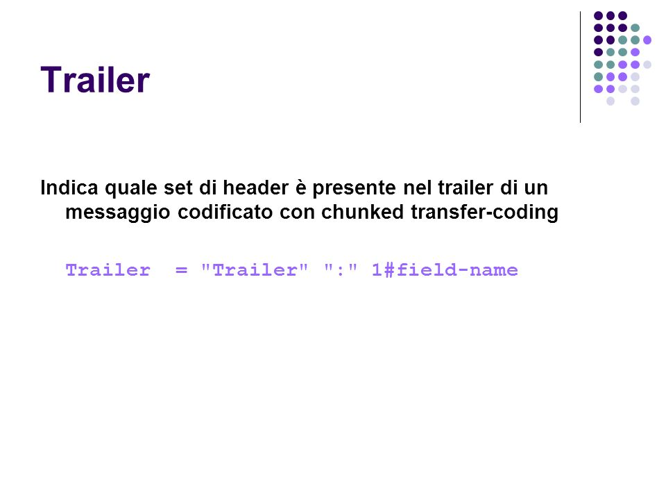 Trailer Indica quale set di header è presente nel trailer di un messaggio codificato con chunked transfer-coding Trailer = Trailer : 1#field-name