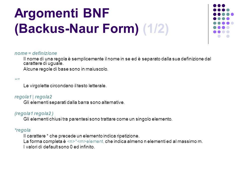 Argomenti BNF (Backus-Naur Form) (1/2) nome = definizione Il nome di una regola è semplicemente il nome in se ed è separato dalla sua definizione dal