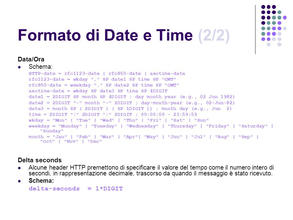 Formato di Date e Time (2/2) Data/Ora Schema: HTTP-date = rfc1123-date | rfc850-date | asctime-date rfc1123-date = wkday , SP date1 SP time SP GMT rfc850-date = weekday , SP date2 SP time SP GMT asctime-date = wkday SP date3 SP time SP 4DIGIT date1 = 2DIGIT SP month SP 4DIGIT ; day month year (e.g., 02 Jun 1982) date2 = 2DIGIT - month - 2DIGIT ; day-month-year (e.g., 02-Jun-82) date3 = month SP ( 2DIGIT | ( SP 1DIGIT )) ; month day (e.g., Jun 2) time = 2DIGIT : 2DIGIT : 2DIGIT ; 00:00:00 - 23:59:59 wkday = Mon | Tue | Wed | Thu | Fri | Sat | Sun weekday = Monday | Tuesday | Wednesday | Thursday | Friday | Saturday | Sunday month = Jan | Feb | Mar | Apr | May | Jun | Jul | Aug | Sep | Oct | Nov | Dec Delta seconds Alcune header HTTP premettono di specificare il valore del tempo come il numero intero di secondi, in rappresentazione decimale, trascorso da quando il messaggio è stato ricevuto.
