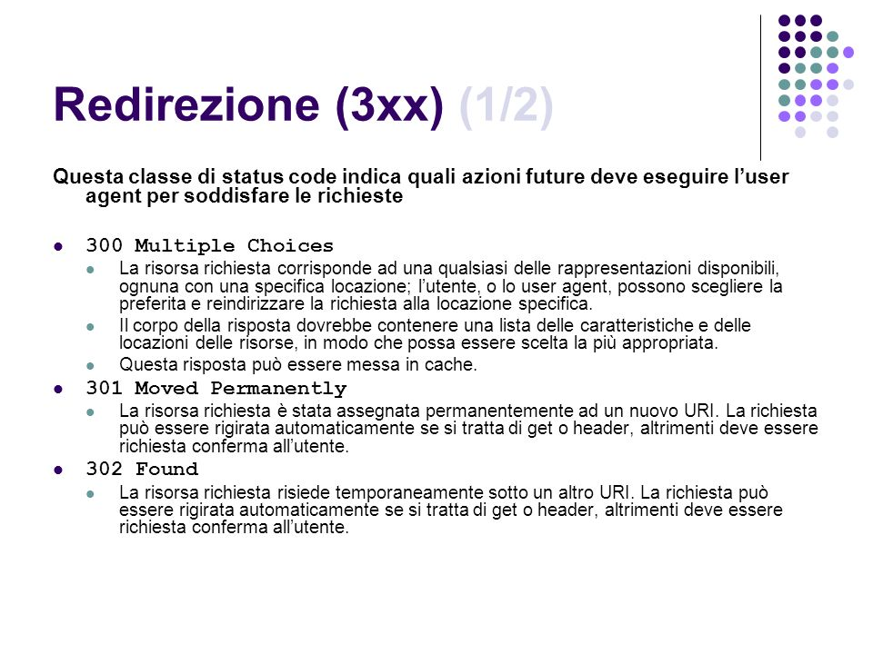 Redirezione (3xx) (1/2) Questa classe di status code indica quali azioni future deve eseguire luser agent per soddisfare le richieste 300 Multiple Cho