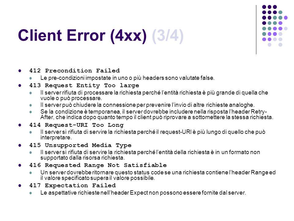 Client Error (4xx) (3/4) 412 Precondition Failed Le pre-condizioni impostate in uno o più headers sono valutate false. 413 Request Entity Too large Il