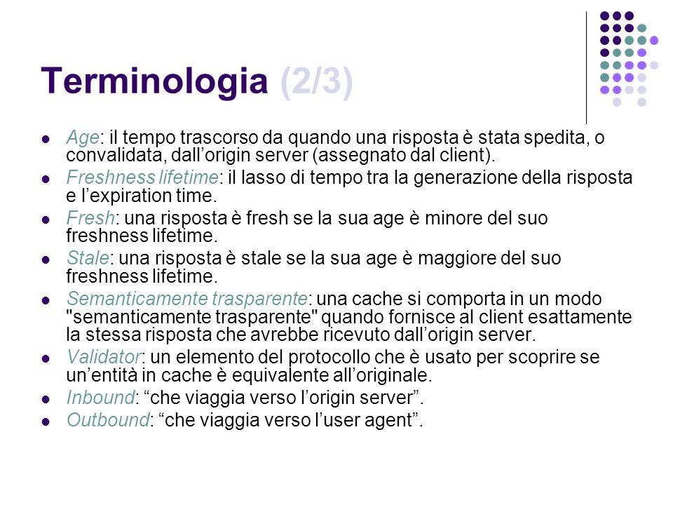 Terminologia (2/3) Age: il tempo trascorso da quando una risposta è stata spedita, o convalidata, dallorigin server (assegnato dal client). Freshness
