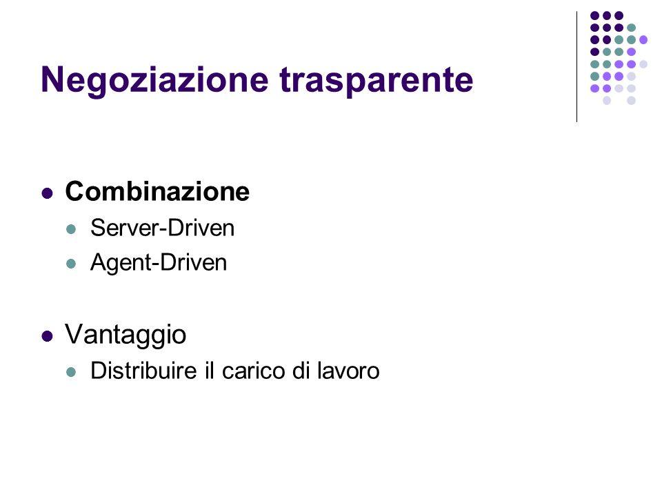 Negoziazione trasparente Combinazione Server-Driven Agent-Driven Vantaggio Distribuire il carico di lavoro