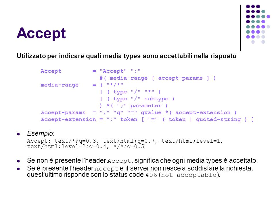 Accept Utilizzato per indicare quali media types sono accettabili nella risposta Accept = Accept : #( media-range [ accept-params ] ) media-range = ( */* | ( type / * ) | ( type / subtype ) ) *( ; parameter ) accept-params = ; q = qvalue *( accept-extension ) accept-extension = ; token [ = ( token | quoted-string ) ] Esempio: Accept: text/*;q=0.3, text/html;q=0.7, text/html;level=1, text/html;level=2;q=0.4, */*;q=0.5 Se non è presente lheader Accept, significa che ogni media types è accettato.