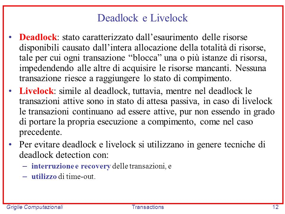 Griglie ComputazionaliTransactions12 Deadlock e Livelock Deadlock: stato caratterizzato dallesaurimento delle risorse disponibili causato dallintera allocazione della totalità di risorse, tale per cui ogni transazione blocca una o più istanze di risorsa, impedendendo alle altre di acquisire le risorse mancanti.