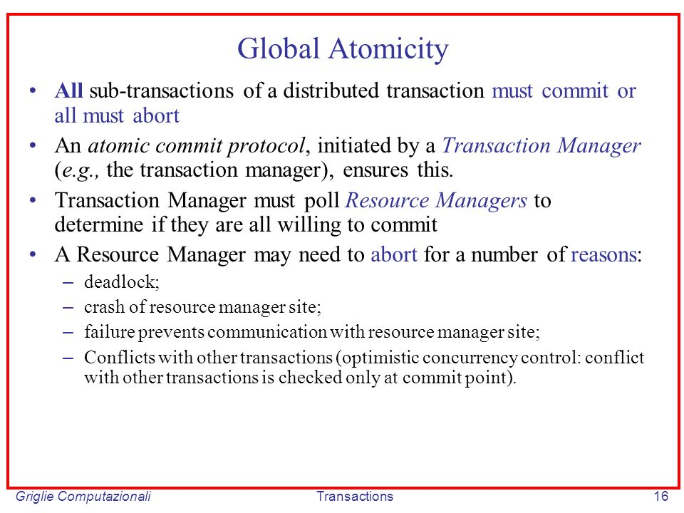 Griglie ComputazionaliTransactions16 Global Atomicity All sub-transactions of a distributed transaction must commit or all must abort An atomic commit protocol, initiated by a Transaction Manager (e.g., the transaction manager), ensures this.