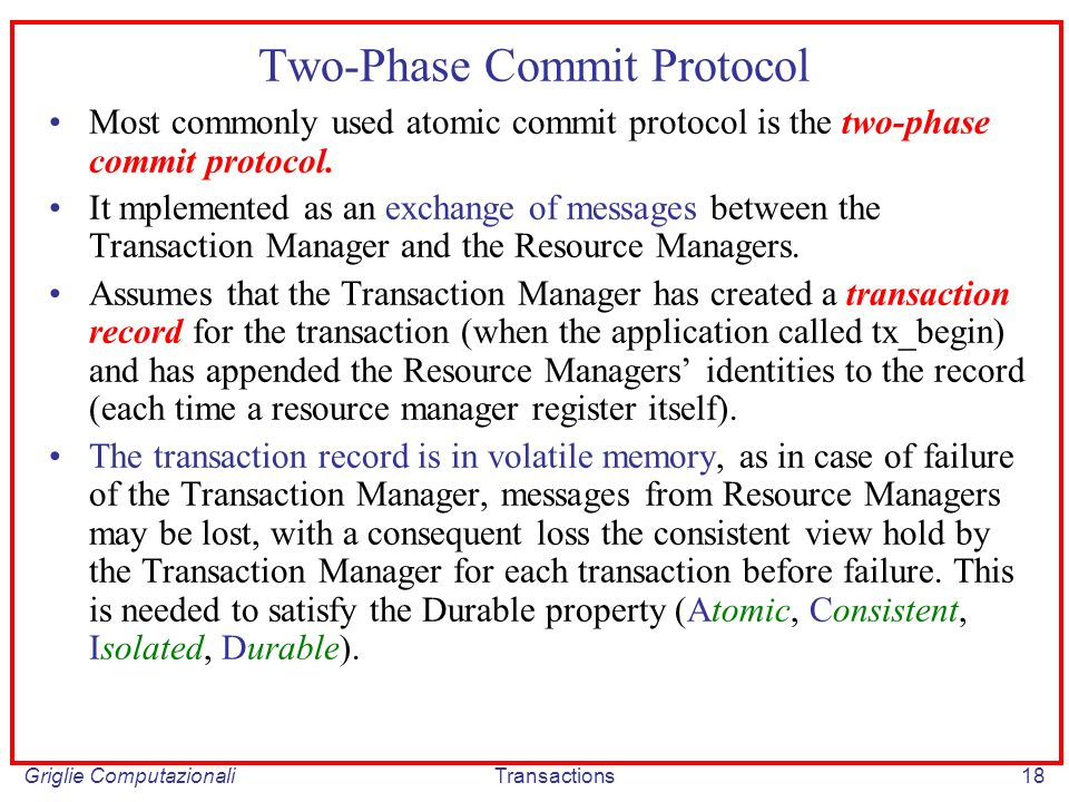 Griglie ComputazionaliTransactions18 Two-Phase Commit Protocol Most commonly used atomic commit protocol is the two-phase commit protocol.