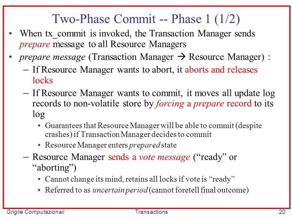 Griglie ComputazionaliTransactions20 Two-Phase Commit -- Phase 1 (1/2) When tx_commit is invoked, the Transaction Manager sends prepare message to all Resource Managers prepare message (Transaction Manager Resource Manager) : – If Resource Manager wants to abort, it aborts and releases locks – If Resource Manager wants to commit, it moves all update log records to non-volatile store by forcing a prepare record to its log Guarantees that Resource Manager will be able to commit (despite crashes) if Transaction Manager decides to commit Resource Manager enters prepared state – Resource Manager sends a vote message (ready or aborting) Cannot change its mind, retains all locks if vote is ready Referred to as uncertain period (cannot foretell final outcome)