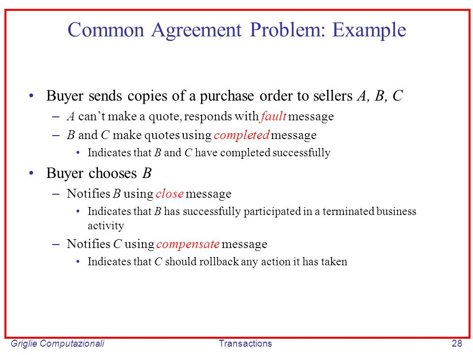 Griglie ComputazionaliTransactions28 Common Agreement Problem: Example Buyer sends copies of a purchase order to sellers A, B, C – A cant make a quote, responds with fault message – B and C make quotes using completed message Indicates that B and C have completed successfully Buyer chooses B – Notifies B using close message Indicates that B has successfully participated in a terminated business activity – Notifies C using compensate message Indicates that C should rollback any action it has taken