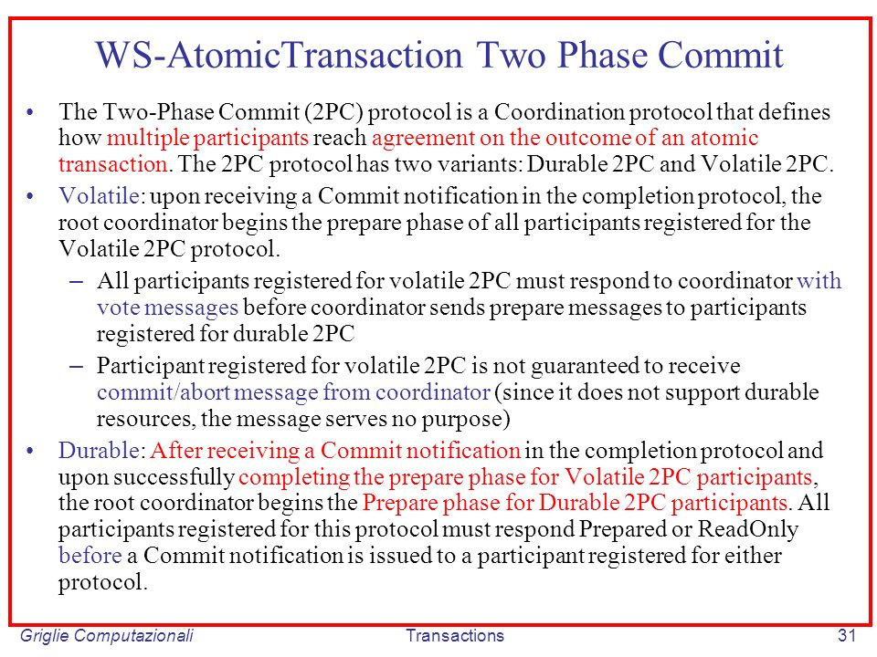 Griglie ComputazionaliTransactions31 WS-AtomicTransaction Two Phase Commit The Two-Phase Commit (2PC) protocol is a Coordination protocol that defines how multiple participants reach agreement on the outcome of an atomic transaction.