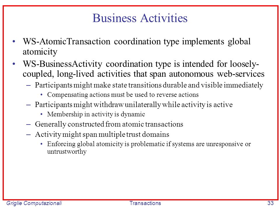 Griglie ComputazionaliTransactions33 Business Activities WS-AtomicTransaction coordination type implements global atomicity WS-BusinessActivity coordination type is intended for loosely- coupled, long-lived activities that span autonomous web-services – Participants might make state transitions durable and visible immediately Compensating actions must be used to reverse actions – Participants might withdraw unilaterally while activity is active Membership in activity is dynamic – Generally constructed from atomic transactions – Activity might span multiple trust domains Enforcing global atomicity is problematic if systems are unresponsive or untrustworthy