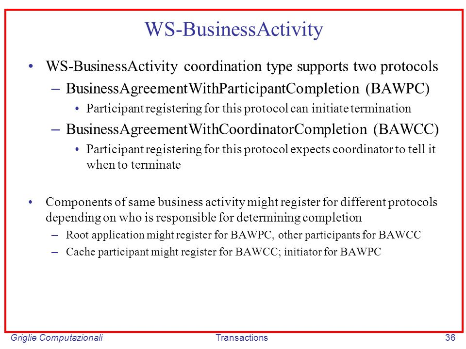 Griglie ComputazionaliTransactions36 WS-BusinessActivity WS-BusinessActivity coordination type supports two protocols – BusinessAgreementWithParticipantCompletion (BAWPC) Participant registering for this protocol can initiate termination – BusinessAgreementWithCoordinatorCompletion (BAWCC) Participant registering for this protocol expects coordinator to tell it when to terminate Components of same business activity might register for different protocols depending on who is responsible for determining completion – Root application might register for BAWPC, other participants for BAWCC – Cache participant might register for BAWCC; initiator for BAWPC