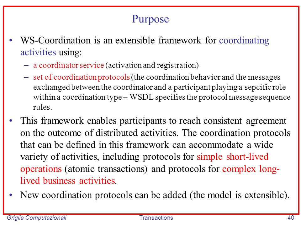 Griglie ComputazionaliTransactions40 Purpose WS-Coordination is an extensible framework for coordinating activities using: – a coordinator service (activation and registration) – set of coordination protocols (the coordination behavior and the messages exchanged between the coordinator and a participant playing a sepcific role within a coordination type – WSDL specifies the protocol message sequence rules.