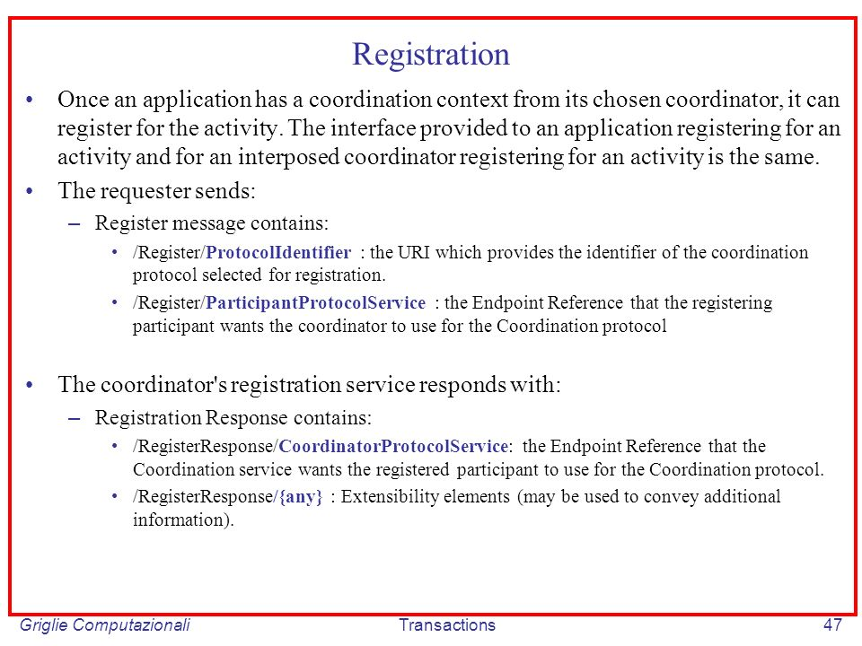 Griglie ComputazionaliTransactions47 Registration Once an application has a coordination context from its chosen coordinator, it can register for the activity.