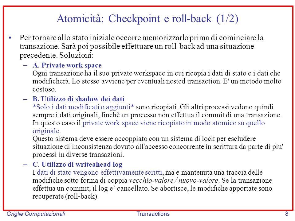 Griglie ComputazionaliTransactions8 Atomicità: Checkpoint e roll-back (1/2) Per tornare allo stato iniziale occorre memorizzarlo prima di cominciare la transazione.