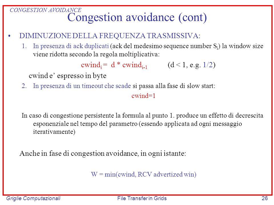 Griglie ComputazionaliFile Transfer in Grids26 Congestion avoidance (cont) DIMINUZIONE DELLA FREQUENZA TRASMISSIVA: 1.In presenza di ack duplicati (ac