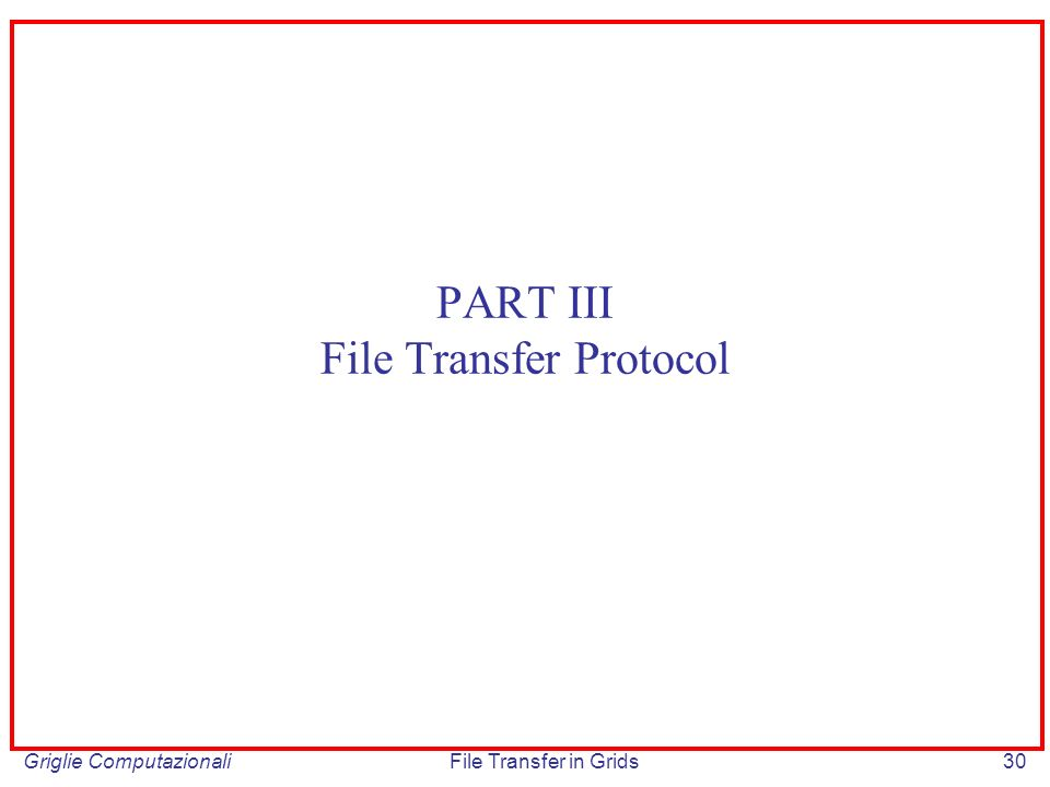 Griglie ComputazionaliFile Transfer in Grids30 PART III File Transfer Protocol