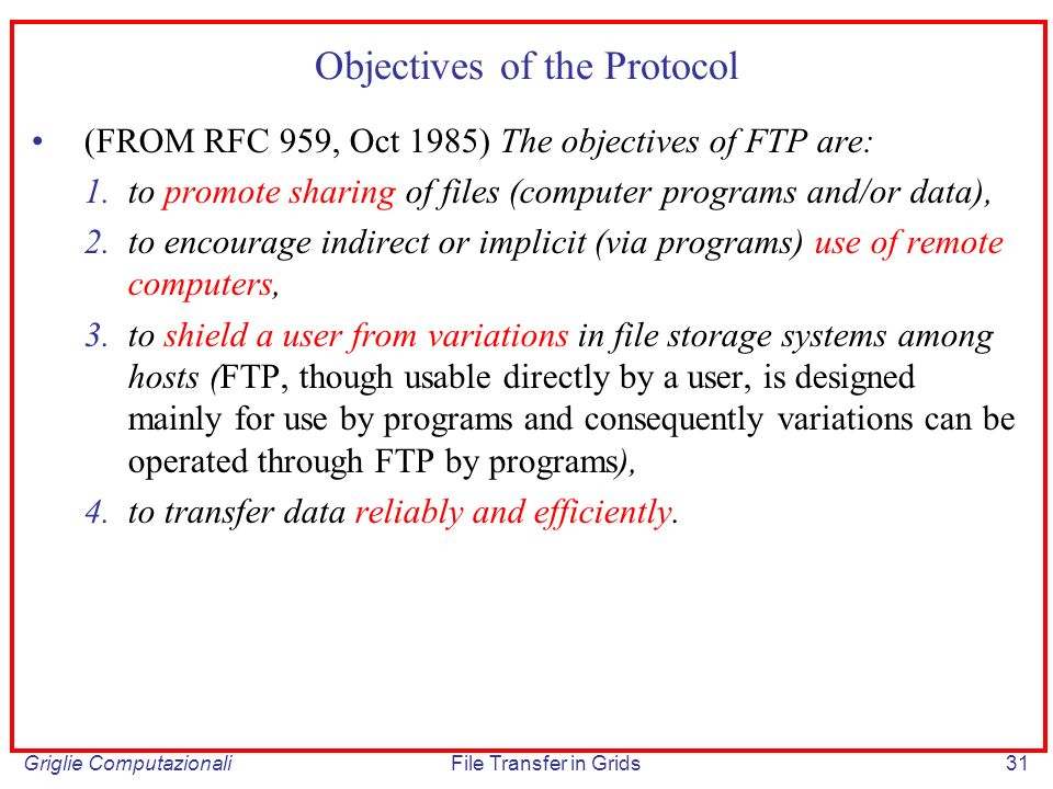 Griglie ComputazionaliFile Transfer in Grids31 Objectives of the Protocol (FROM RFC 959, Oct 1985) The objectives of FTP are: 1.to promote sharing of files (computer programs and/or data), 2.to encourage indirect or implicit (via programs) use of remote computers, 3.to shield a user from variations in file storage systems among hosts (FTP, though usable directly by a user, is designed mainly for use by programs and consequently variations can be operated through FTP by programs), 4.to transfer data reliably and efficiently.