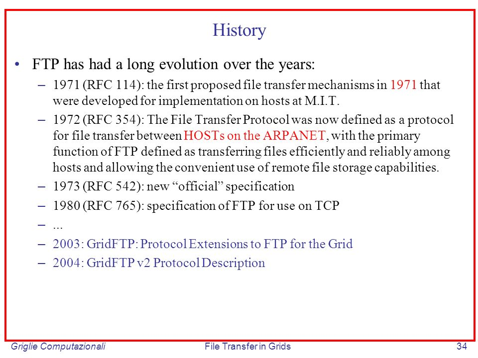 Griglie ComputazionaliFile Transfer in Grids34 History FTP has had a long evolution over the years: – 1971 (RFC 114): the first proposed file transfer mechanisms in 1971 that were developed for implementation on hosts at M.I.T.