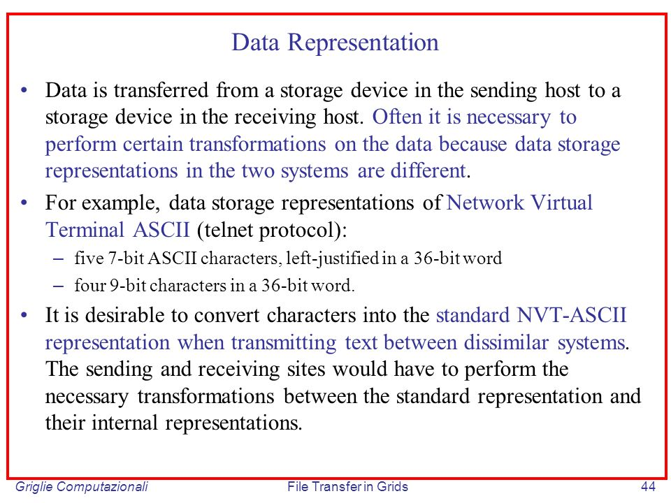 Griglie ComputazionaliFile Transfer in Grids44 Data Representation Data is transferred from a storage device in the sending host to a storage device in the receiving host.