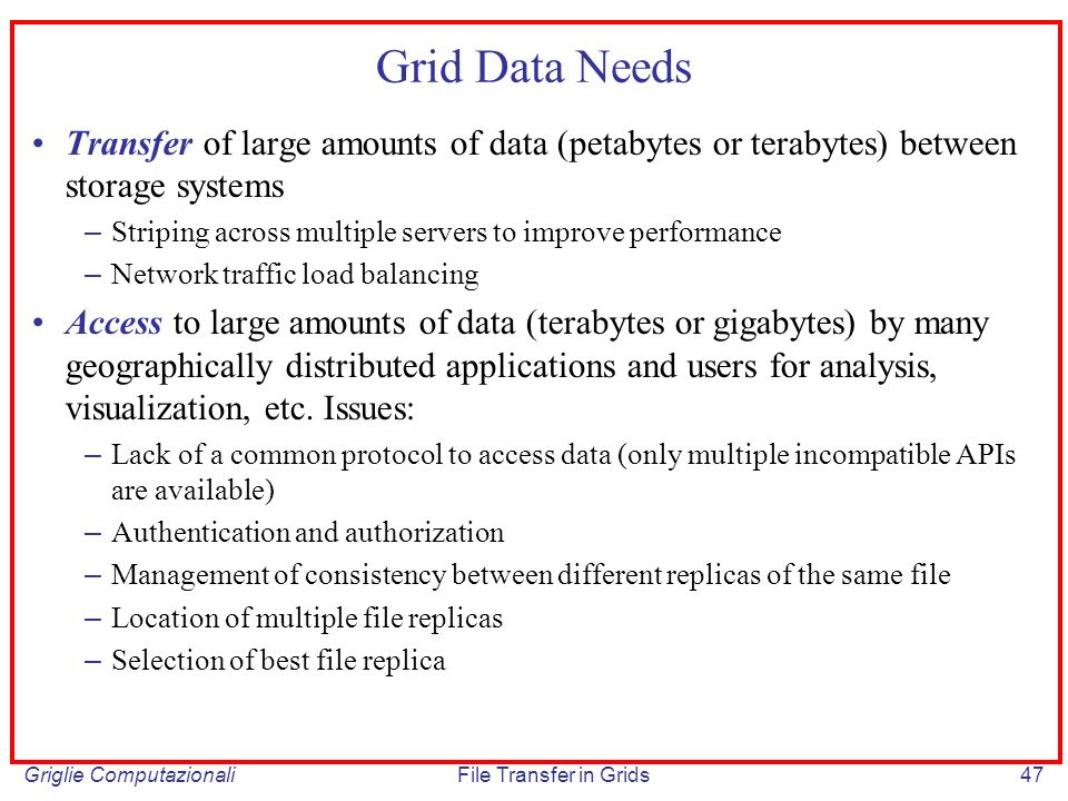 Griglie ComputazionaliFile Transfer in Grids47 Grid Data Needs Transfer of large amounts of data (petabytes or terabytes) between storage systems – St
