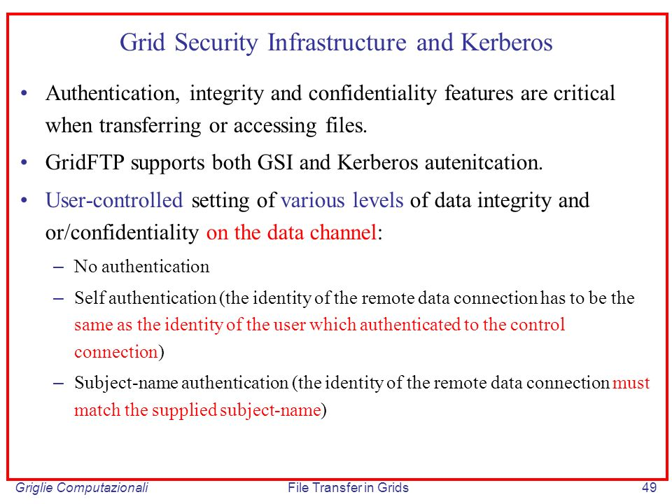 Griglie ComputazionaliFile Transfer in Grids49 Grid Security Infrastructure and Kerberos Authentication, integrity and confidentiality features are cr