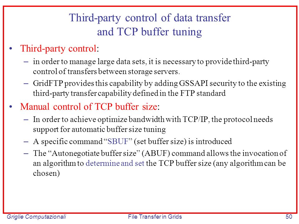 Griglie ComputazionaliFile Transfer in Grids50 Third-party control of data transfer and TCP buffer tuning Third-party control: – in order to manage large data sets, it is necessary to provide third-party control of transfers between storage servers.