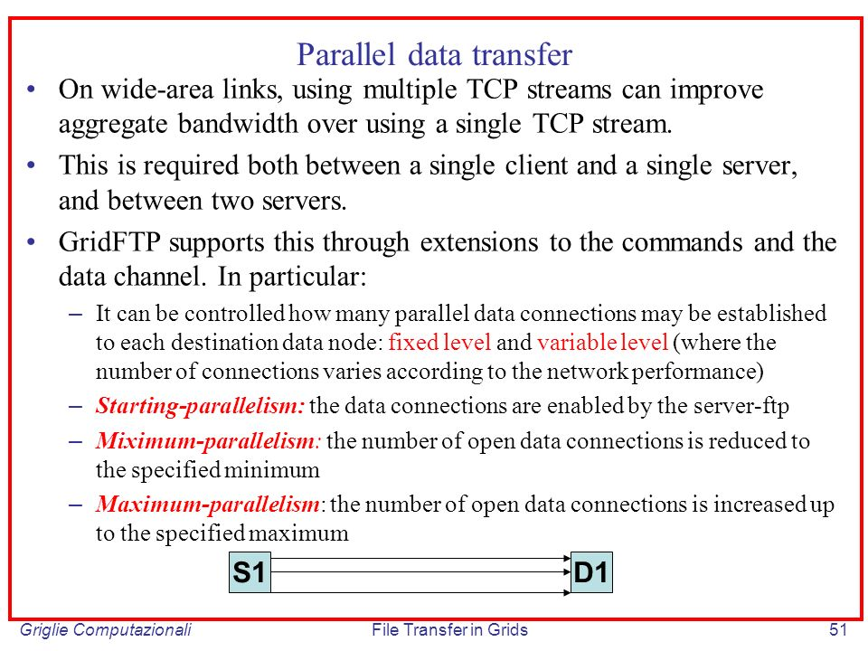 Griglie ComputazionaliFile Transfer in Grids51 Parallel data transfer On wide-area links, using multiple TCP streams can improve aggregate bandwidth o
