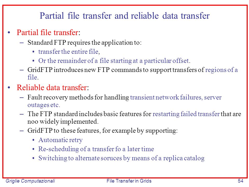 Griglie ComputazionaliFile Transfer in Grids54 Partial file transfer and reliable data transfer Partial file transfer: – Standard FTP requires the app