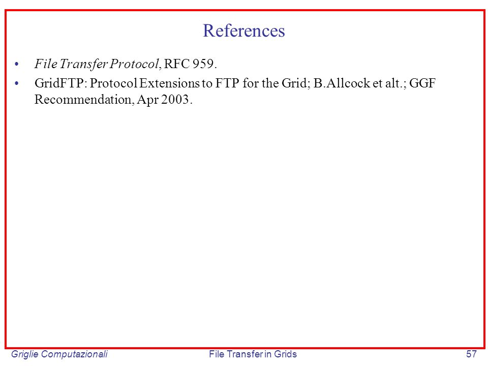 Griglie ComputazionaliFile Transfer in Grids57 References File Transfer Protocol, RFC 959. GridFTP: Protocol Extensions to FTP for the Grid; B.Allcock