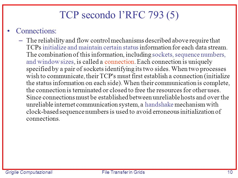 Griglie ComputazionaliFile Transfer in Grids10 TCP secondo lRFC 793 (5) Connections: – The reliability and flow control mechanisms described above req