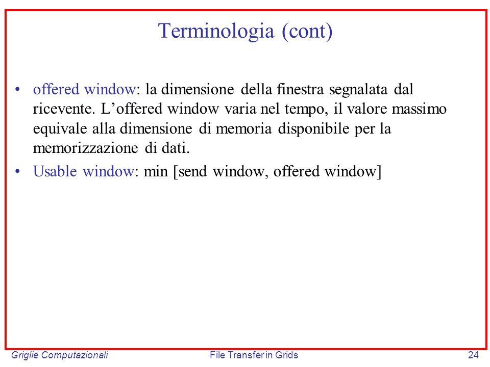 Griglie ComputazionaliFile Transfer in Grids24 Terminologia (cont) offered window: la dimensione della finestra segnalata dal ricevente. Loffered wind