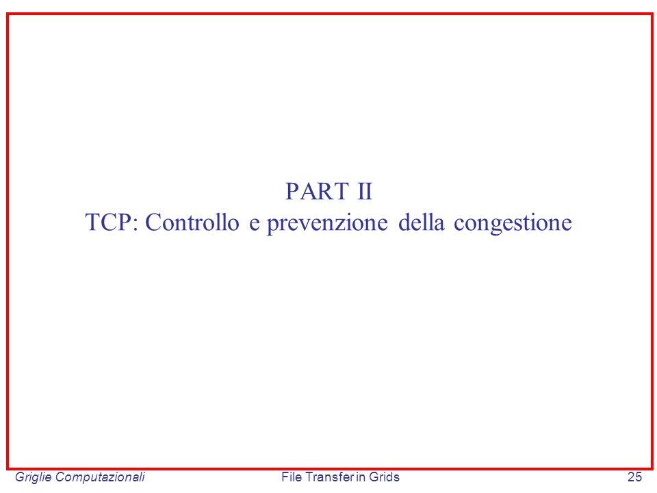 Griglie ComputazionaliFile Transfer in Grids25 PART II TCP: Controllo e prevenzione della congestione