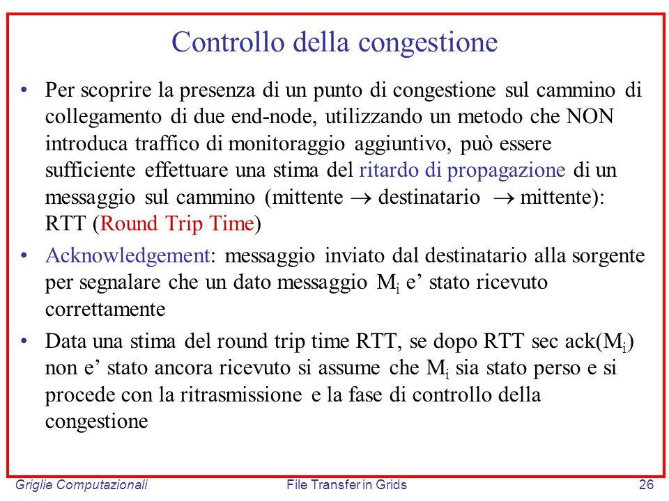 Griglie ComputazionaliFile Transfer in Grids26 Controllo della congestione Per scoprire la presenza di un punto di congestione sul cammino di collegam