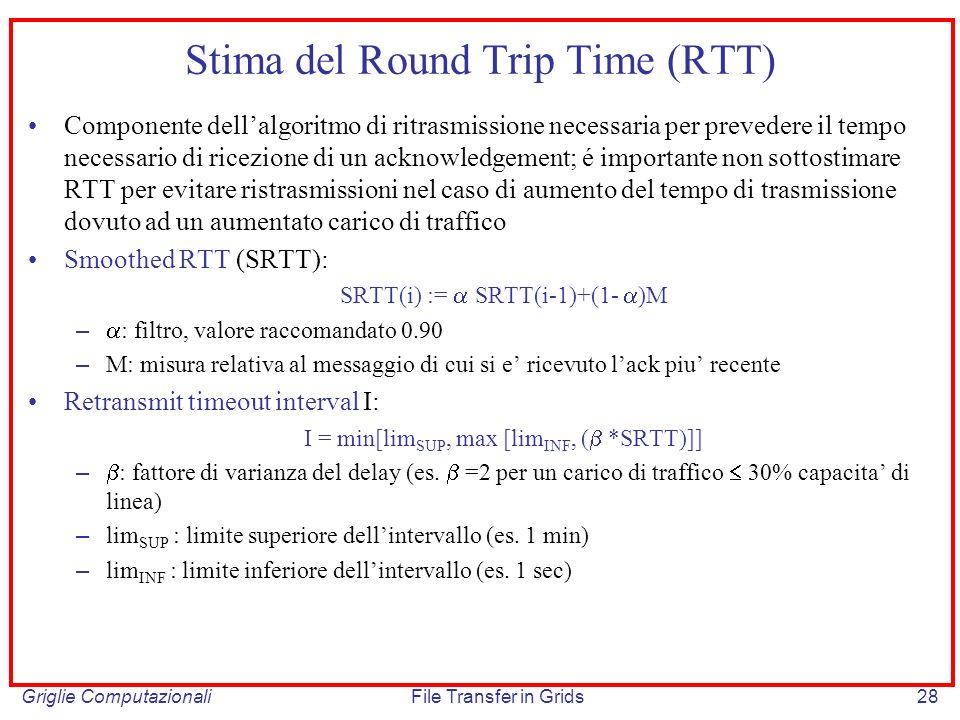 Griglie ComputazionaliFile Transfer in Grids28 Stima del Round Trip Time (RTT) Componente dellalgoritmo di ritrasmissione necessaria per prevedere il