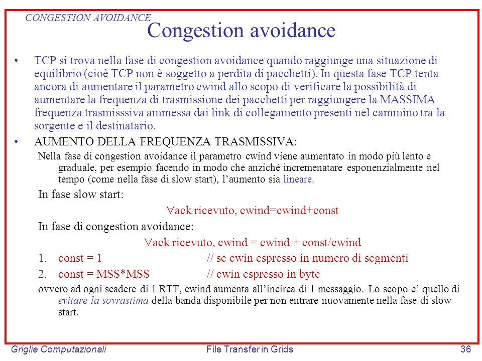 Griglie ComputazionaliFile Transfer in Grids36 Congestion avoidance TCP si trova nella fase di congestion avoidance quando raggiunge una situazione di
