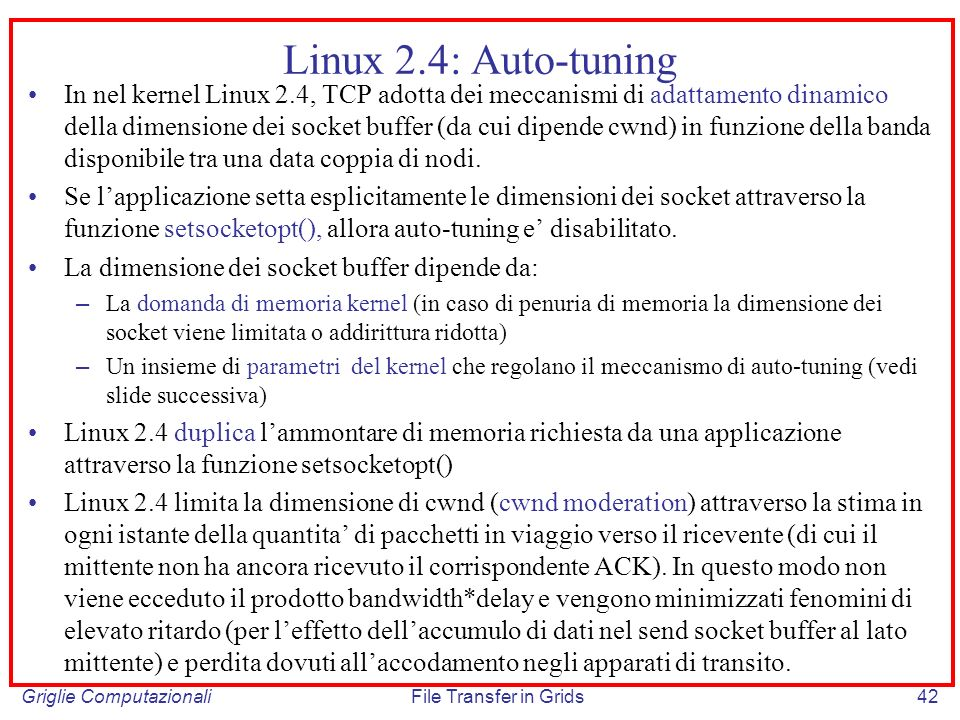 Griglie ComputazionaliFile Transfer in Grids42 Linux 2.4: Auto-tuning In nel kernel Linux 2.4, TCP adotta dei meccanismi di adattamento dinamico della