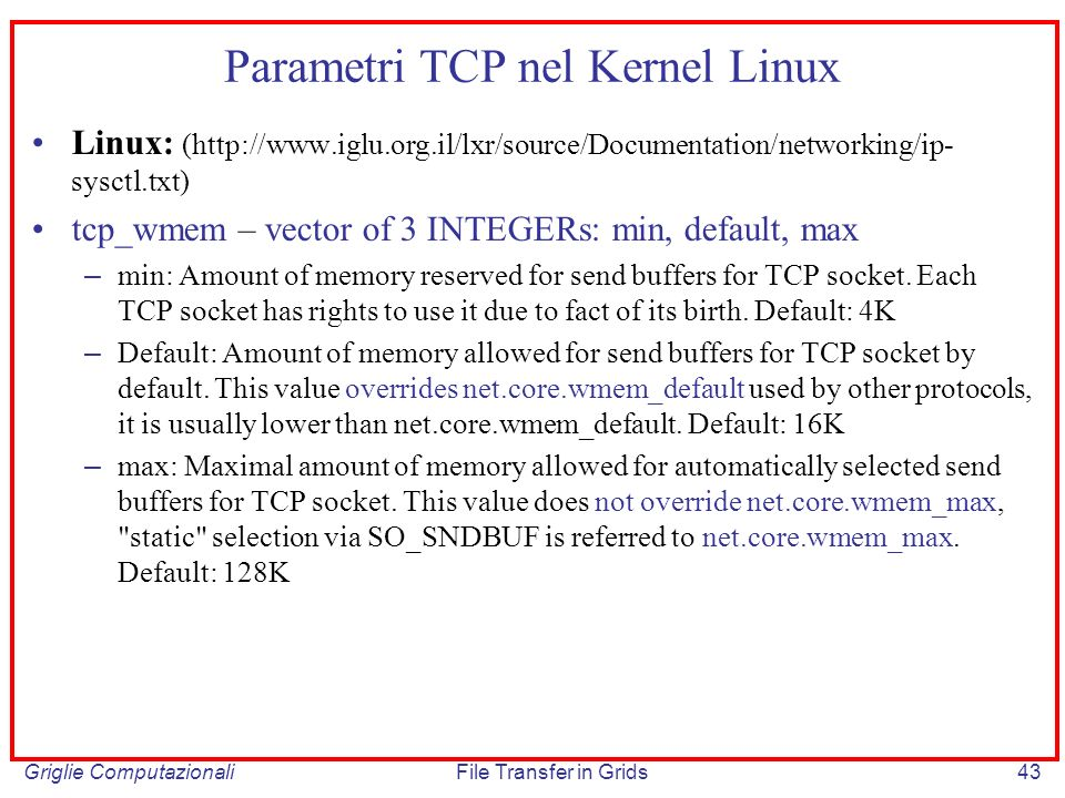 Griglie ComputazionaliFile Transfer in Grids43 Parametri TCP nel Kernel Linux Linux: (http://www.iglu.org.il/lxr/source/Documentation/networking/ip- s