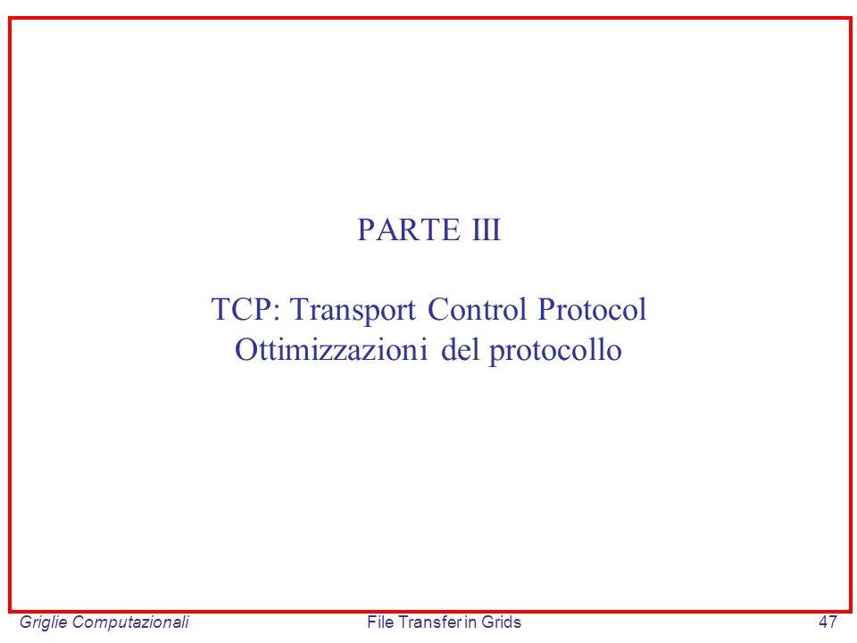 Griglie ComputazionaliFile Transfer in Grids47 PARTE III TCP: Transport Control Protocol Ottimizzazioni del protocollo