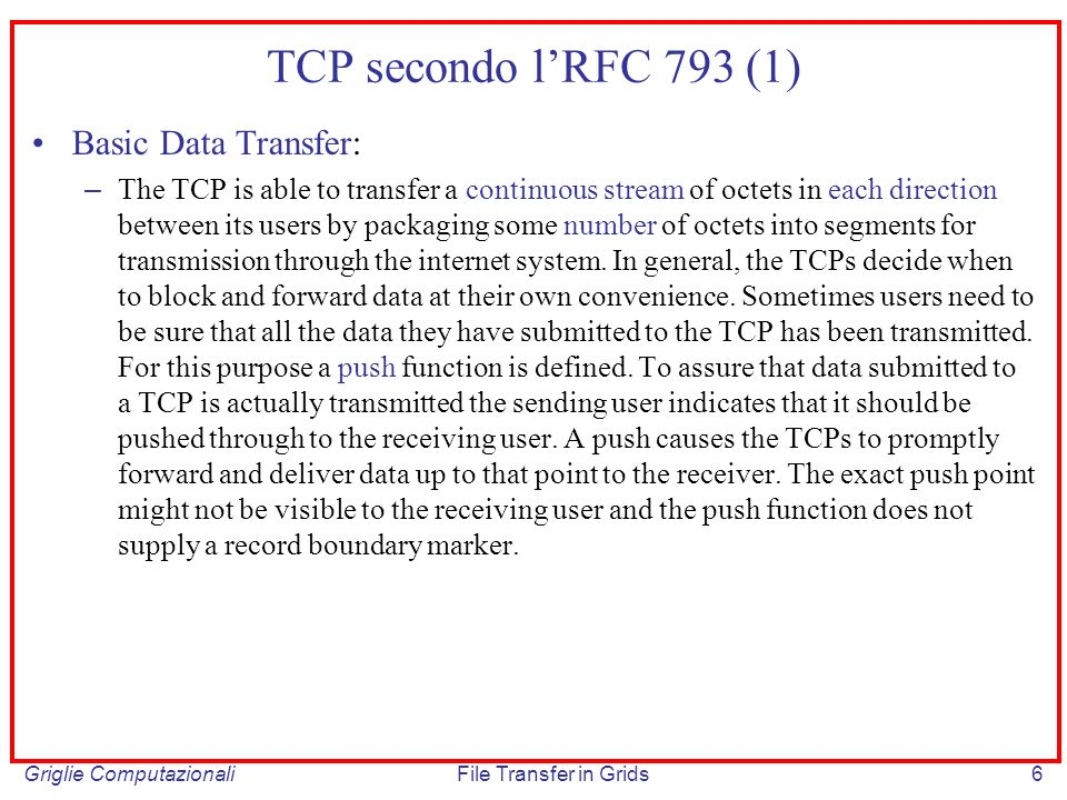 Griglie ComputazionaliFile Transfer in Grids6 TCP secondo lRFC 793 (1) Basic Data Transfer: – The TCP is able to transfer a continuous stream of octet