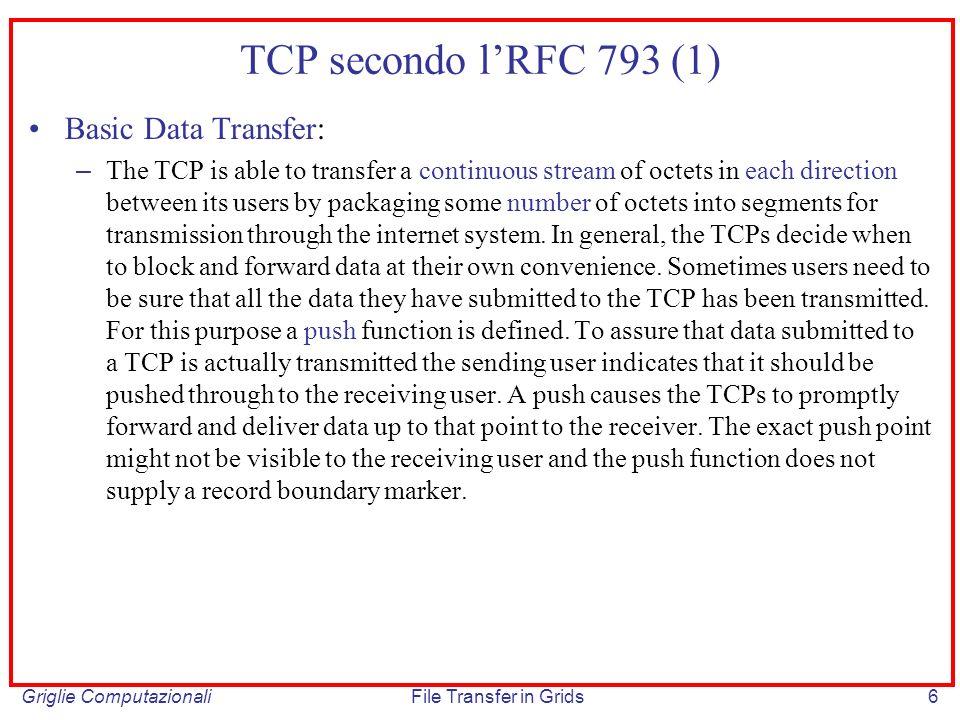 Griglie ComputazionaliFile Transfer in Grids27 One-way delay e RTT One-way delay: tempo che intercorre tra listante in cui lultimo bit del messaggio viene trasmesso e listante in cui il primo bit raggiunge la destinazione remota (one-way delay RTT/2) data una connessione con n hop, detta L i la latenza dovuta alla memorizzazione e al forwarding del messaggio introdotta dalli-esimo router, M la dimensione del messaggio, C i e prop i rispettivamente la capacita delli-esimo link di output e il tempo di propagazione del segnale fisico nel mezzo trasmissivo: 1-way Delay = ( M/ C i + L i + prop i ) Connessioni dominate dal delay: Si tratta delle connessioni in cui il RTT e principalmente dovuto al tempo di propagazione fisica del segnale e dal tempo dovuto alle operazioni di memorizzazione e di forwarding nei router Es: connessioni intercontinentali caratterizzate da un numero elevato di hop Connessioni dominate dalla capacita dei link di collegamento: Si tratta delle connessioni caratterizzate da link a bassa velocita, per le quali il RTT di un messaggio e fortemente influenzato dalla dimensione media del messaggio stesso, cioe 1-way delay e demoniato dal termine M/ C i (Es: connessioni ISDN)