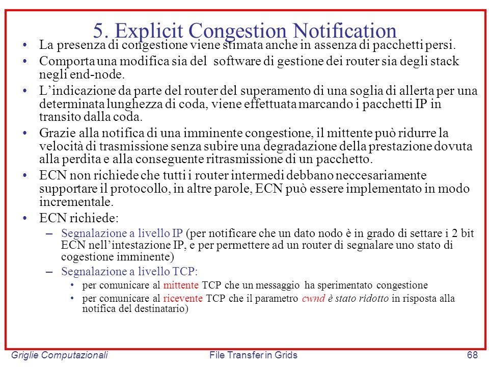 Griglie ComputazionaliFile Transfer in Grids68 5. Explicit Congestion Notification La presenza di congestione viene stimata anche in assenza di pacche